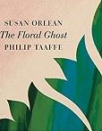 The floral ghost / Susan Orlean ; Philip Taaffe