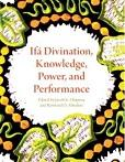 Ifa divination, knowledge, power, and performance / edited by Jacob K. Olupona and Rowland O. Abiodun