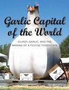 Garlic capital of the world : Gilroy, garlic, and the making of a festive foodscape