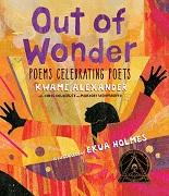 Out of wonder : poems celebrating poets / Kwame Alexander with Chris Colderley and Marjory Wentworth ; illustrated Ekua Holmes.